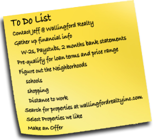 To Do: Contact Jeff @ Wallingford Realty, Gather up financial info (W-2s, Paystubs, 2 months bank statements), Pre-qualify for loan terms and price range,   Figure out the Neighborhoods (schools, shopping, close to work), Search for properties on WallingfordRealtyInc.com, Select Properties we like, Make an Offer